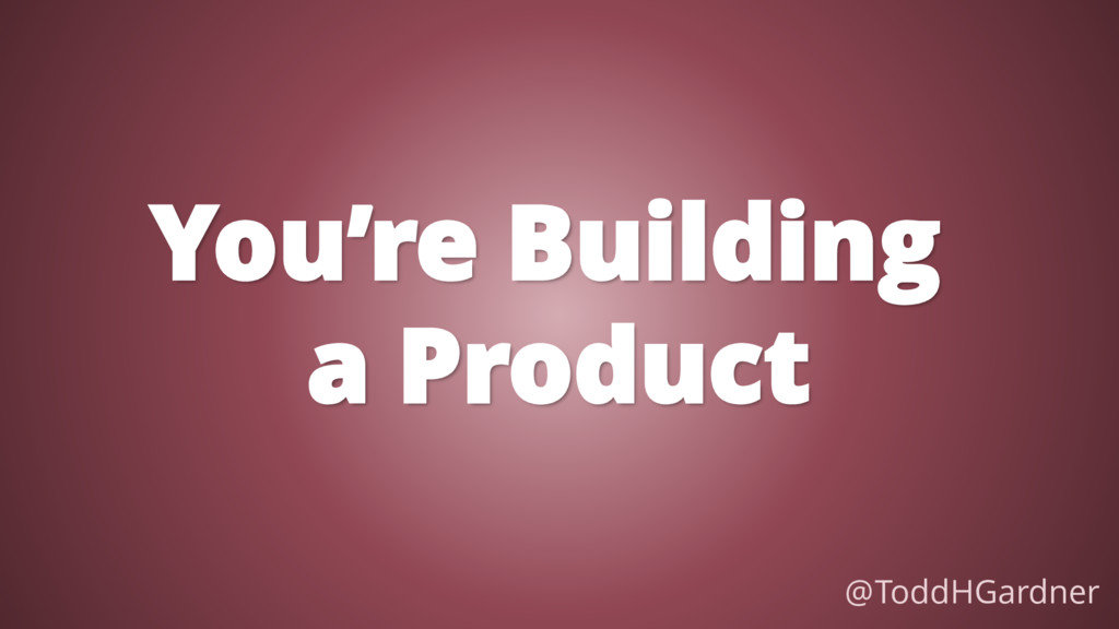 You're Building a Product @ToddHGardner