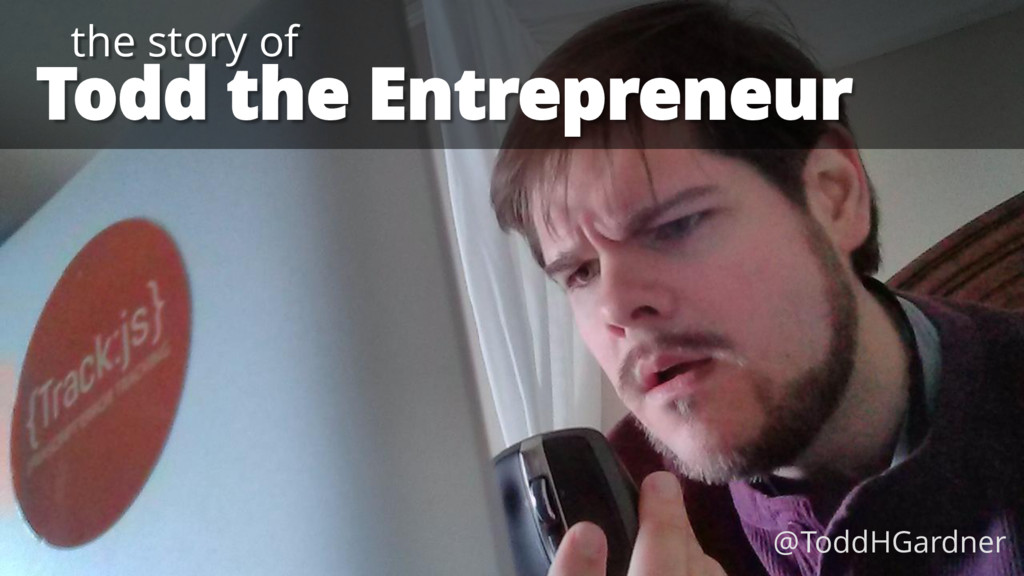 Todd the Entrepreneur the story of @ToddHGardner