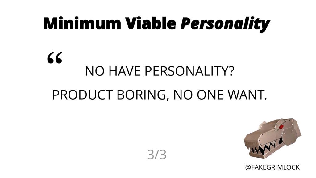 @FAKEGRIMLOCK Minimum Viable Personality NO HAV...