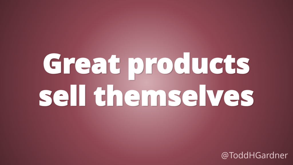 Great products sell themselves @ToddHGardner