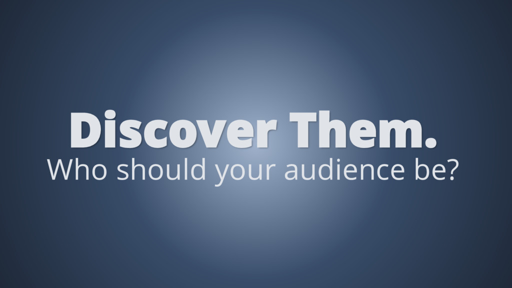 Who should your audience be? Discover Them.