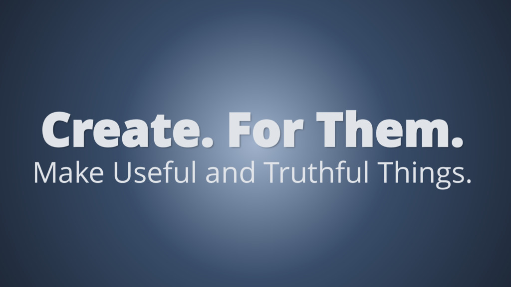 Make Useful and Truthful Things. Create. For Th...
