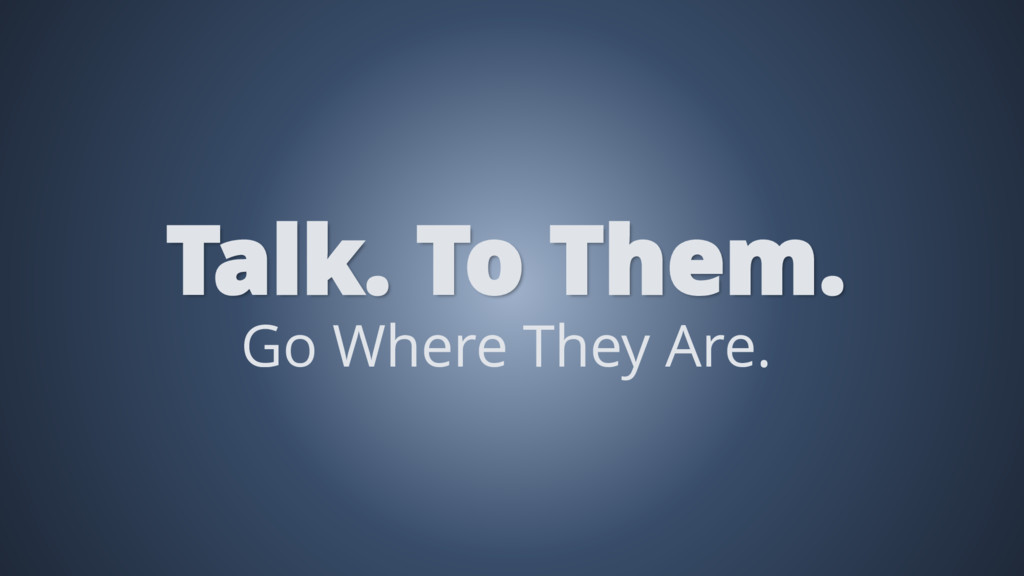 Go Where They Are. Talk. To Them.