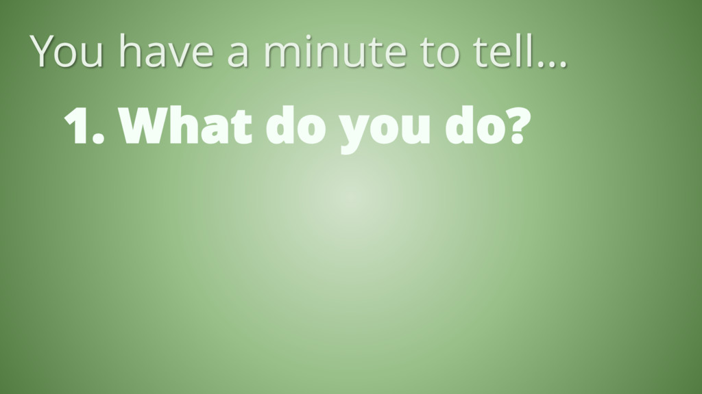 1. What do you do? You have a minute to tell…
