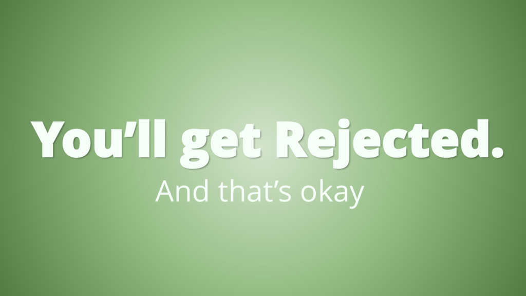 You'll get Rejected. And that's okay
