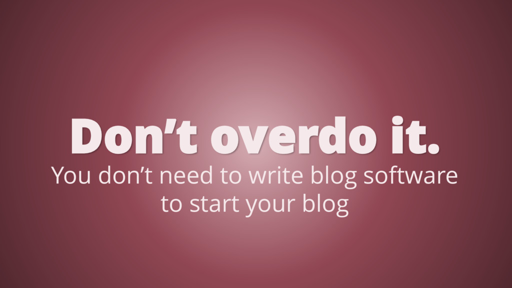 Don't overdo it. You don't need to write blog s...