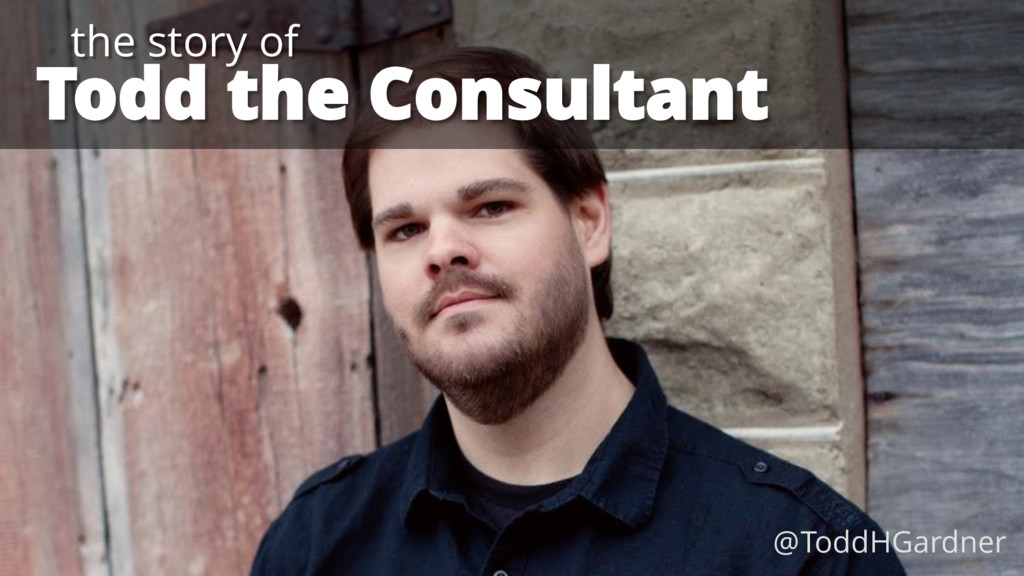 Todd the Consultant the story of @ToddHGardner