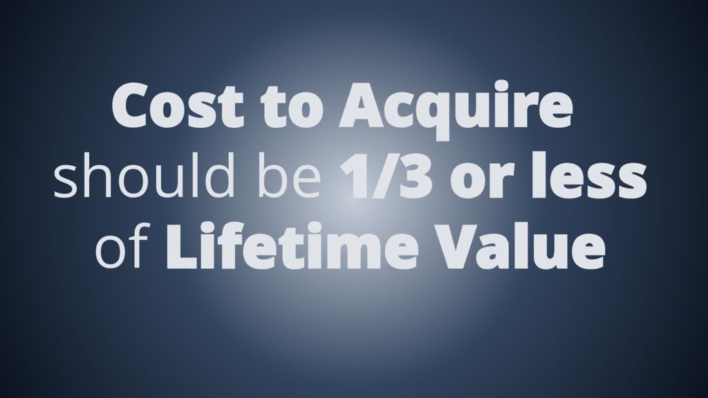 Cost to Acquire should be 1/3 or less of Lifeti...