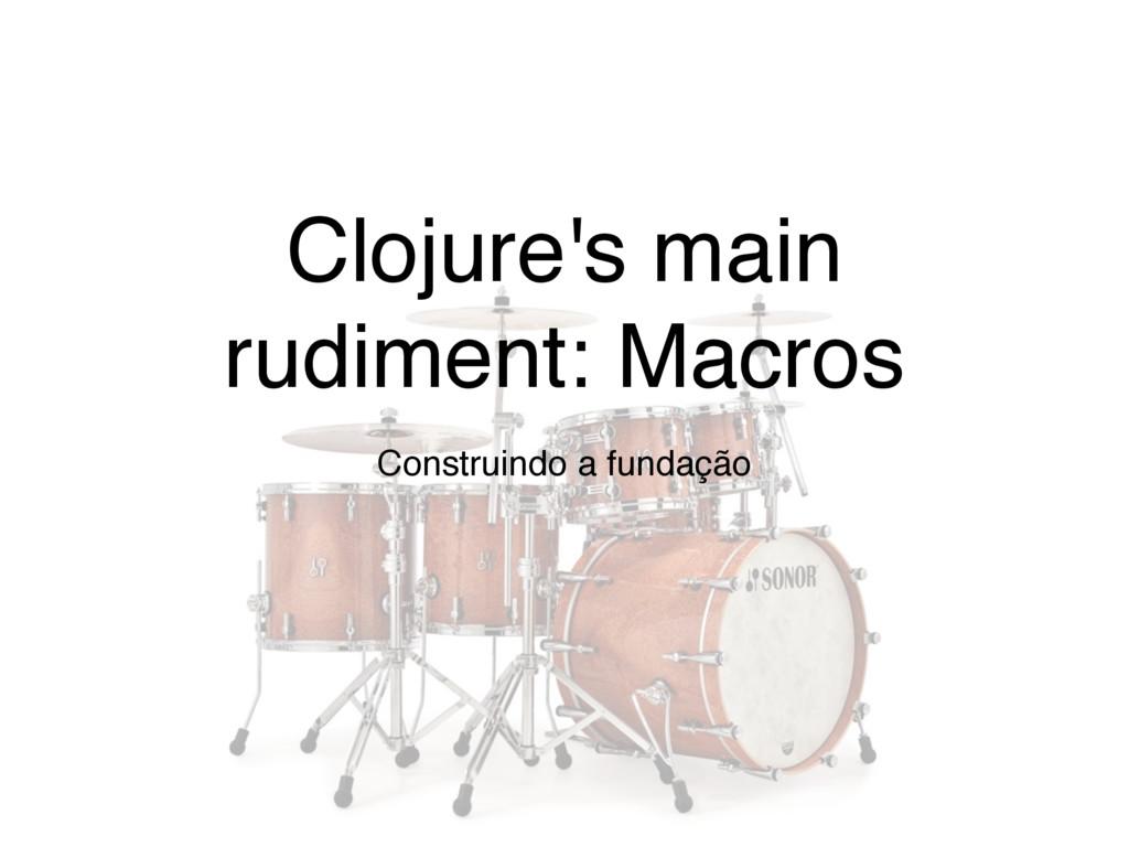 Clojure's main rudiment: Macros Construindo a f...