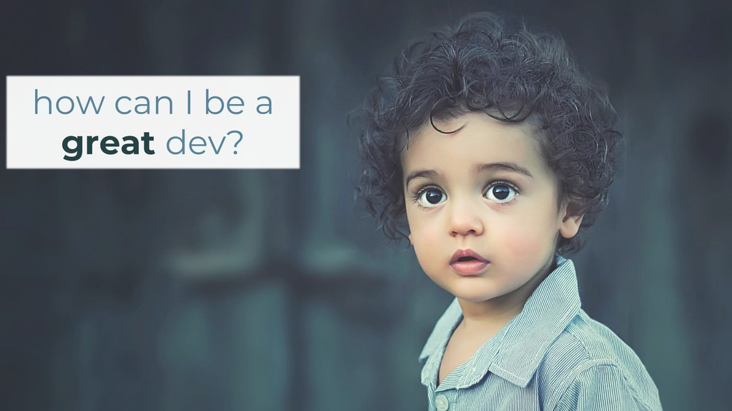 how can I be a great dev?