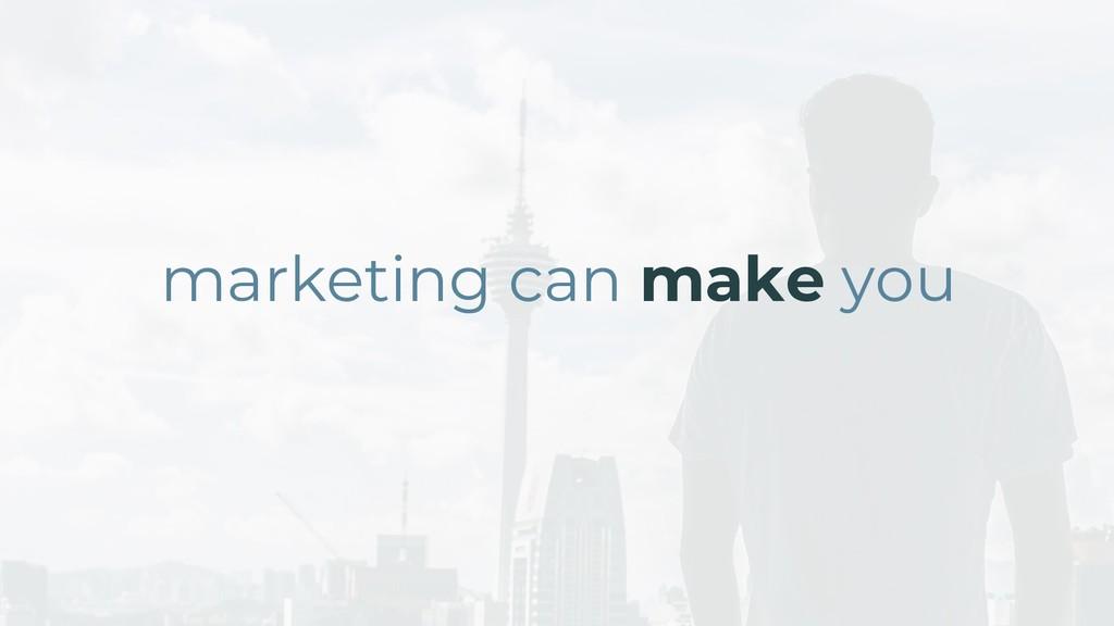 marketing can make you