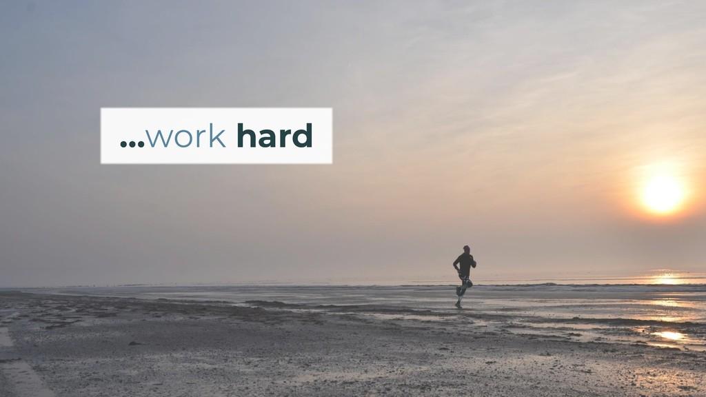 …work hard