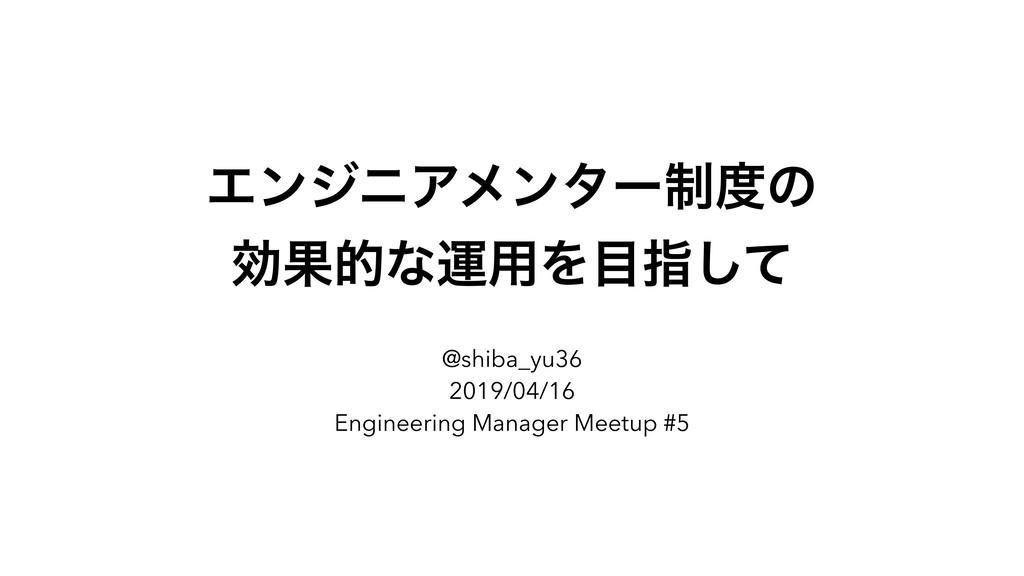 ΤϯδχΞϝϯλʔ੍ͷ ޮՌతͳӡ༻Λࢦͯ͠ @shiba_yu36 2019/04/16...