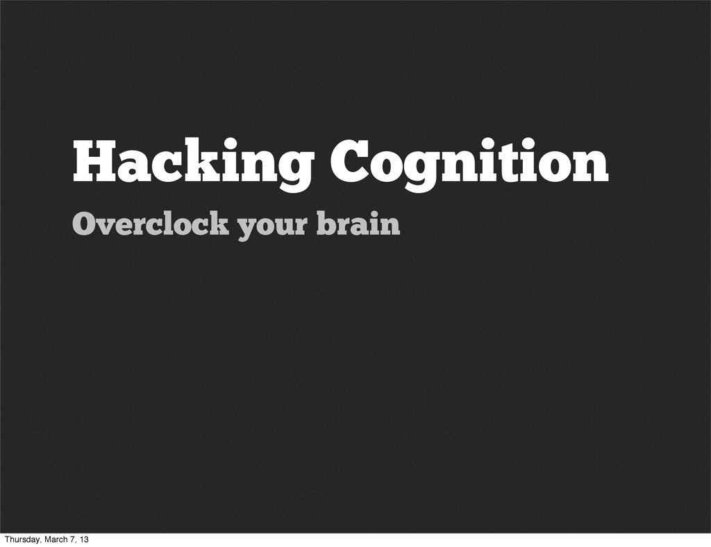 Hacking Cognition Overclock your brain Thursday...