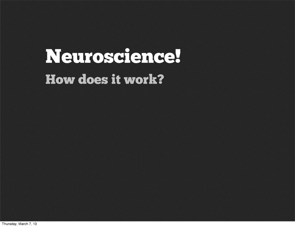 Neuroscience! How does it work? Thursday, March...