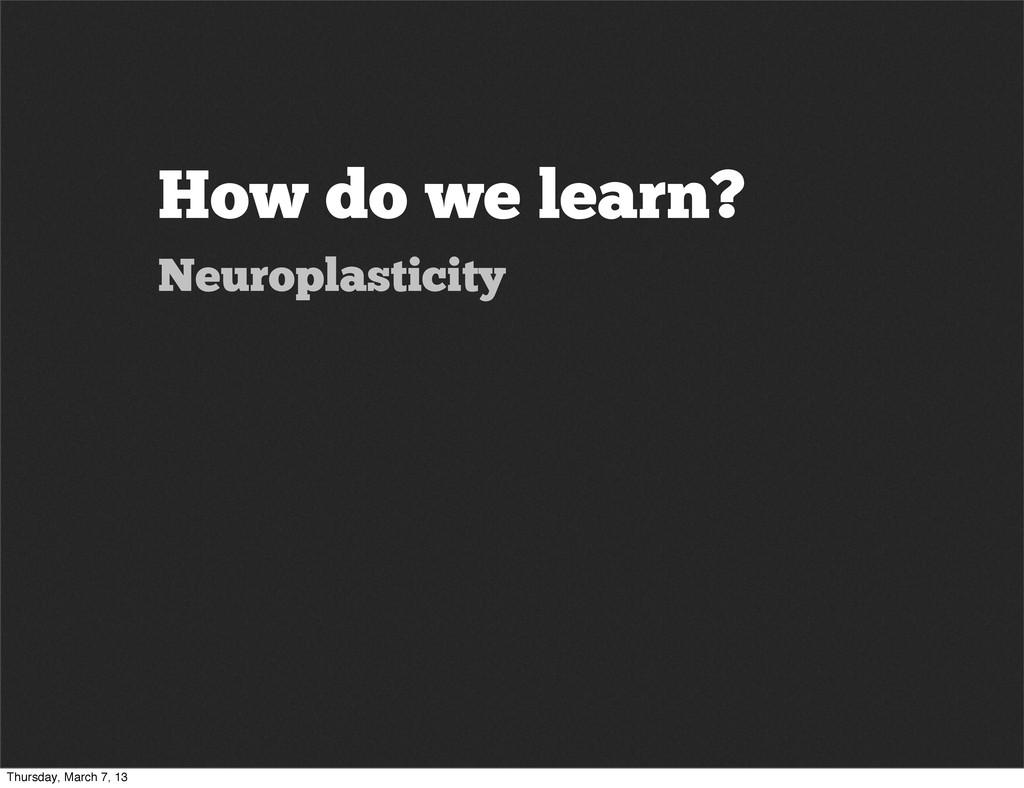 How do we learn? Neuroplasticity Thursday, Marc...