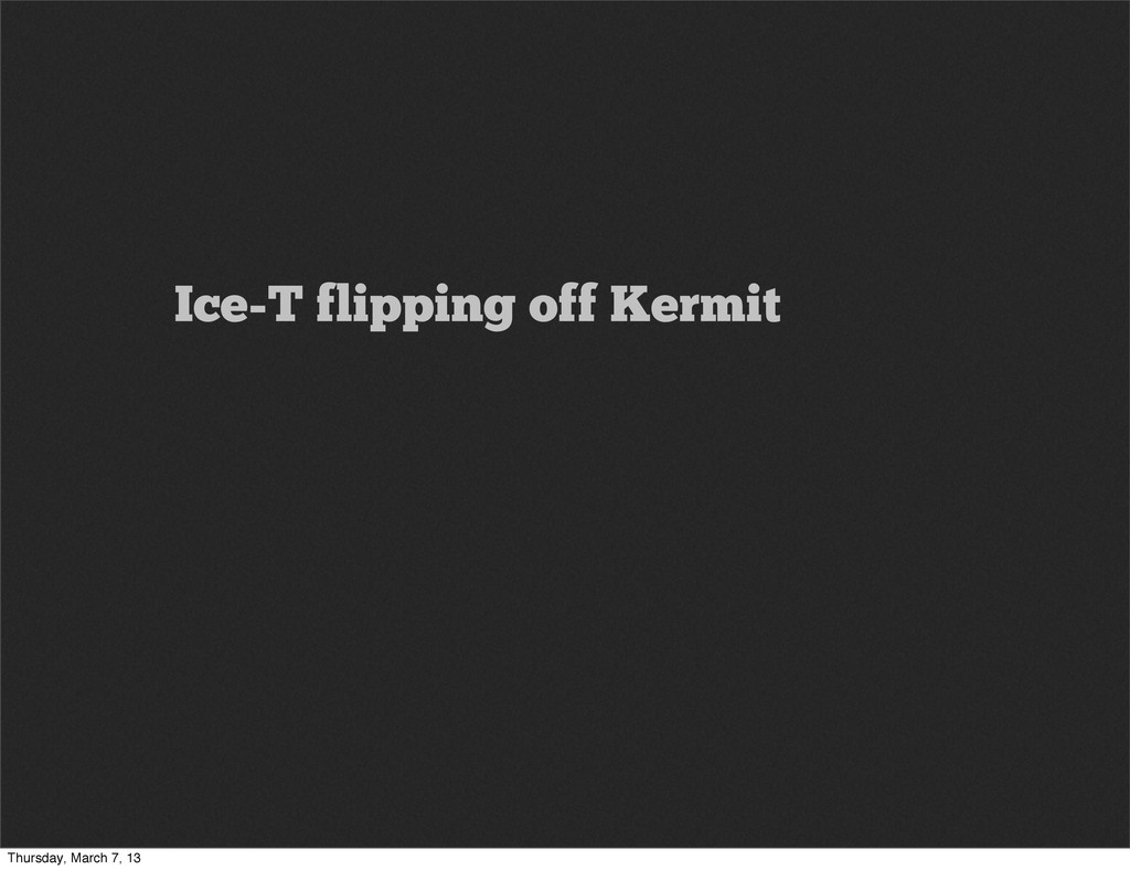 Ice-T flipping off Kermit Thursday, March 7, 13