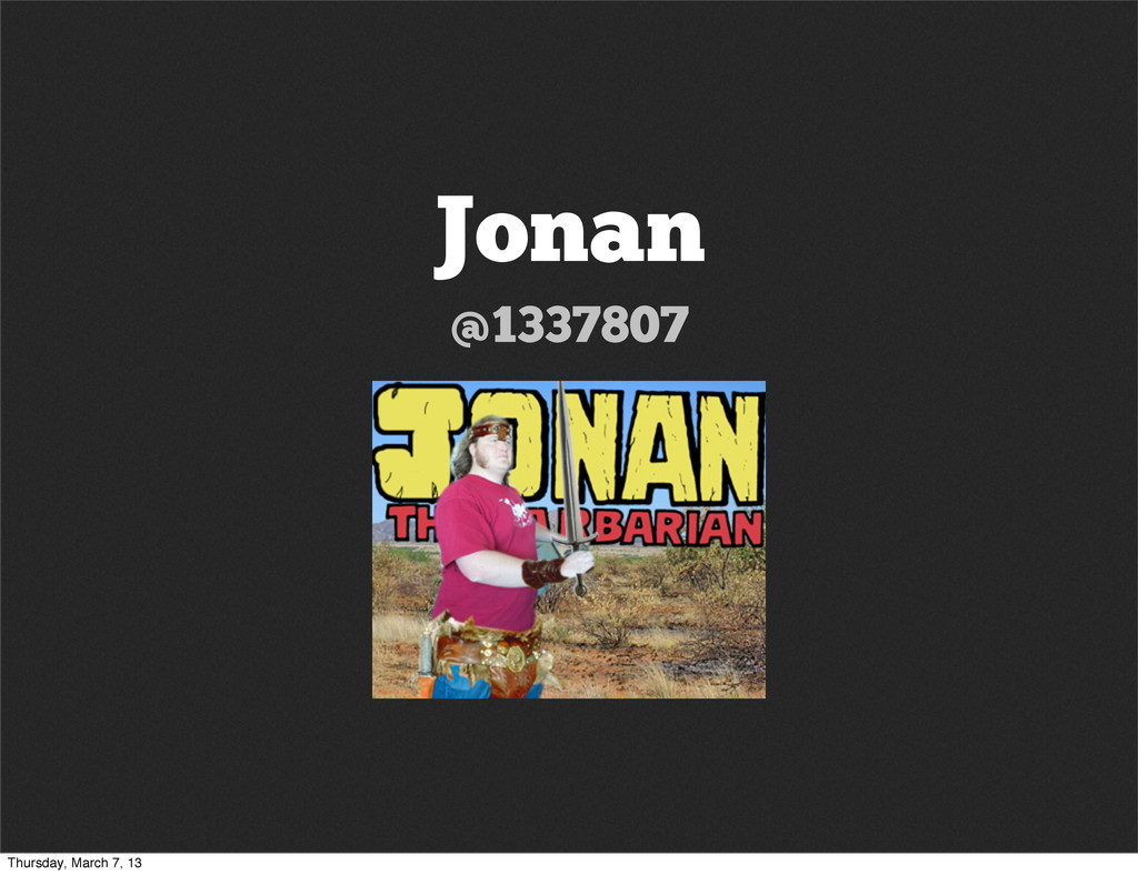 Jonan @1337807 Thursday, March 7, 13
