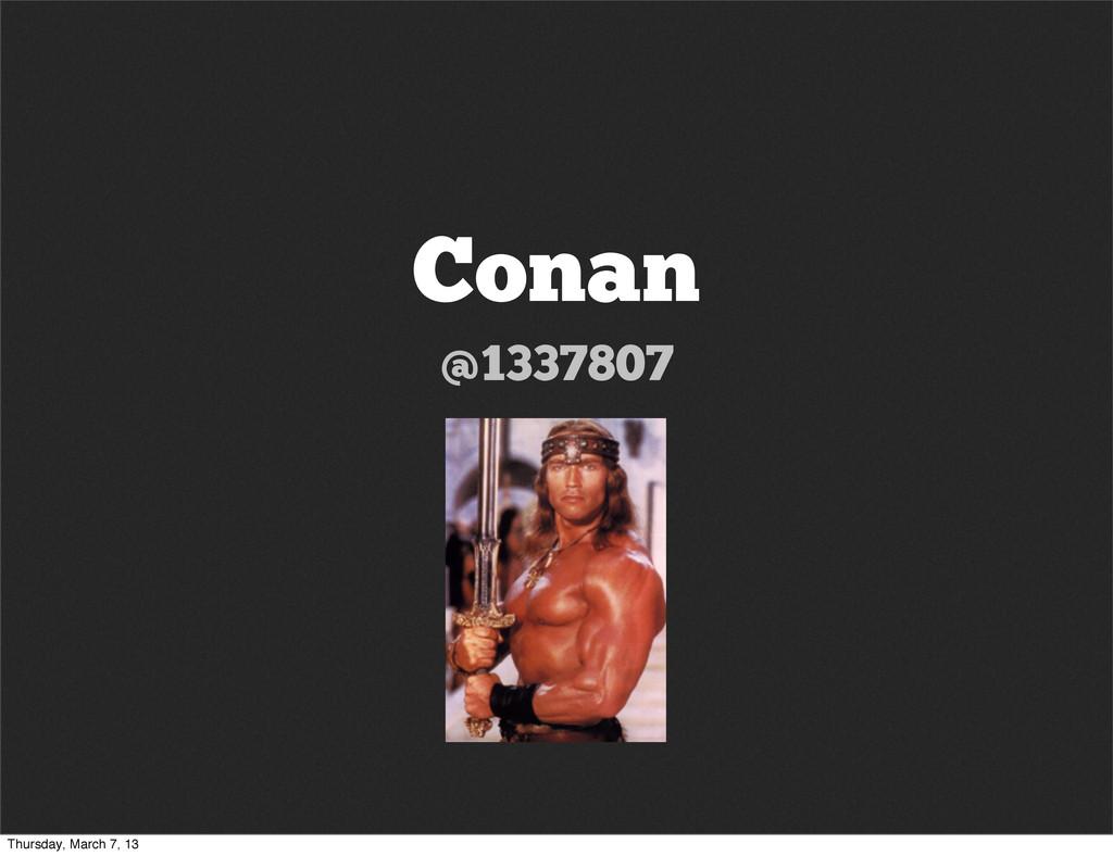 Conan @1337807 Thursday, March 7, 13