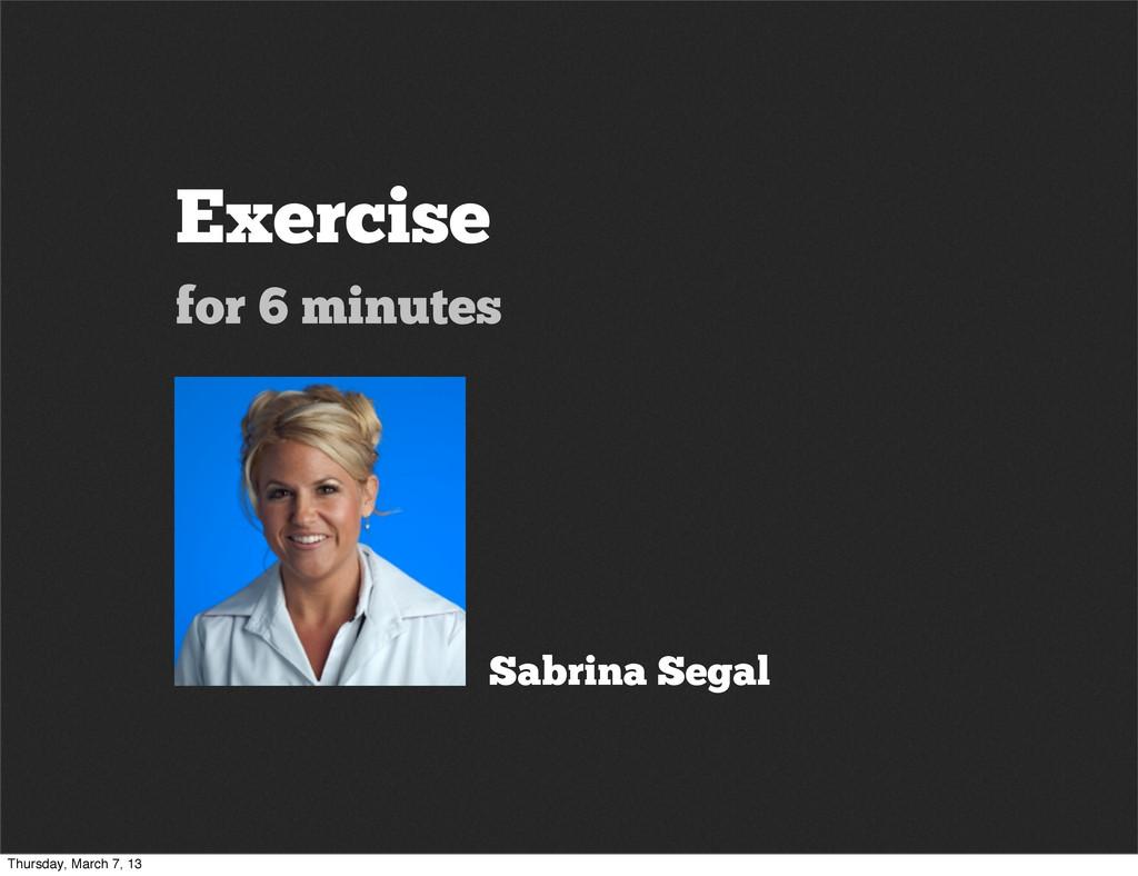 Exercise for 6 minutes Sabrina Segal Thursday, ...