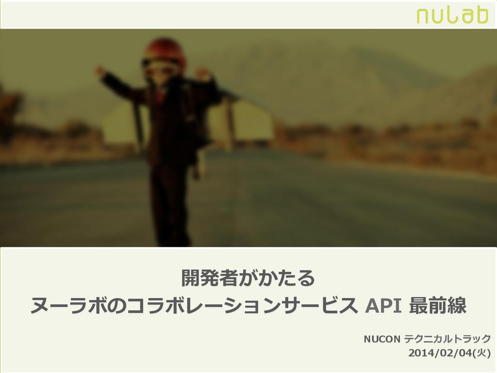 開発者がかたる ヌーラボのコラボレーションサービス API 最前線 NUCON テクニカ...