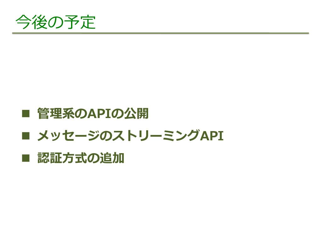 今後の予定 n 管理理系のAPIの公開 n メッセージのストリーミングAPI n ...