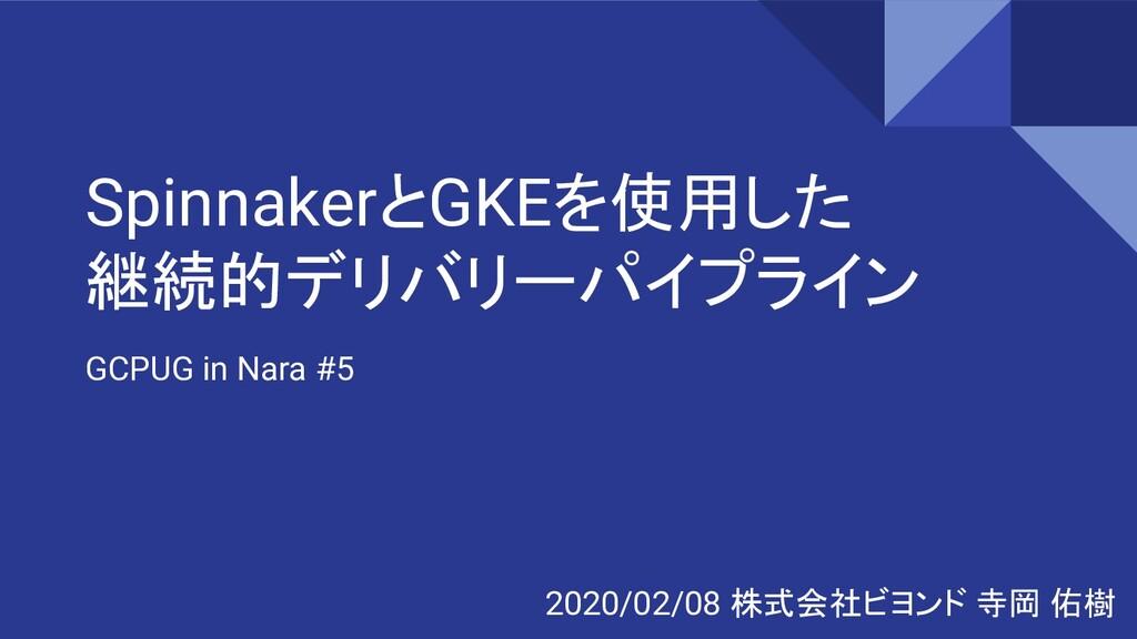 SpinnakerとGKEを使用した 継続的デリバリーパイプライン GCPUG in Nara...