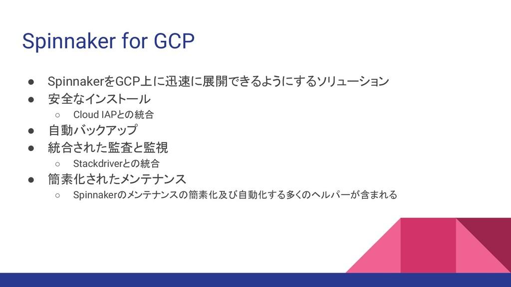 Spinnaker for GCP ● SpinnakerをGCP上に迅速に展開できるようにす...