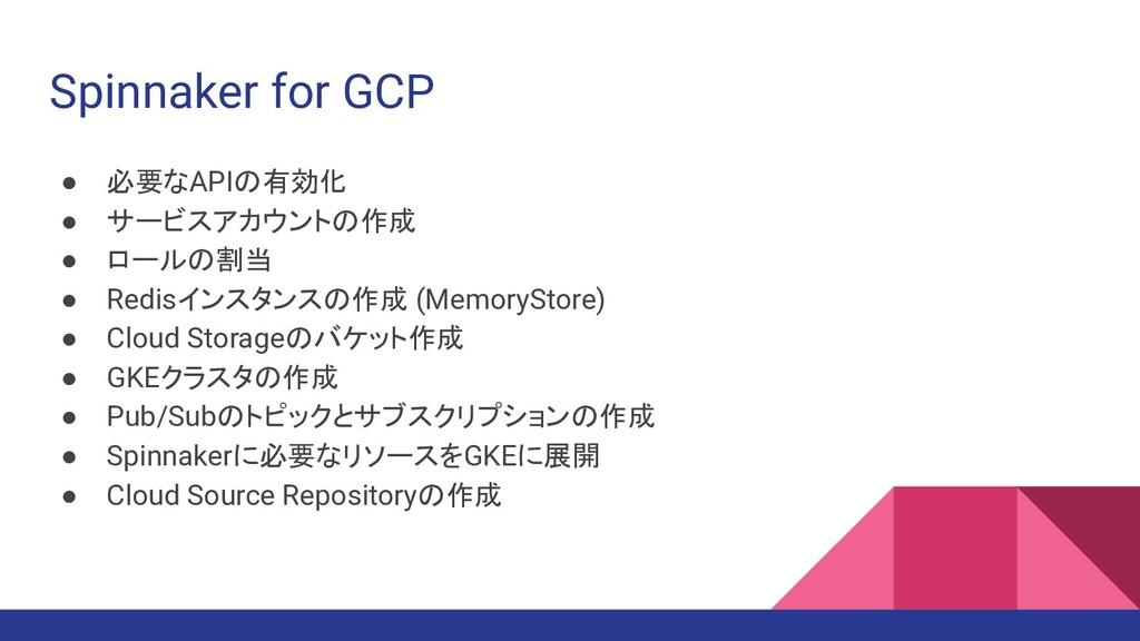 Spinnaker for GCP ● 必要なAPIの有効化 ● サービスアカウントの作成 ●...