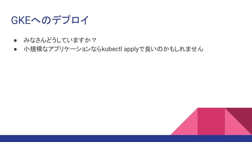 GKEへのデプロイ ● みなさんどうしていますか? ● 小規模なアプリケーションならkubec...