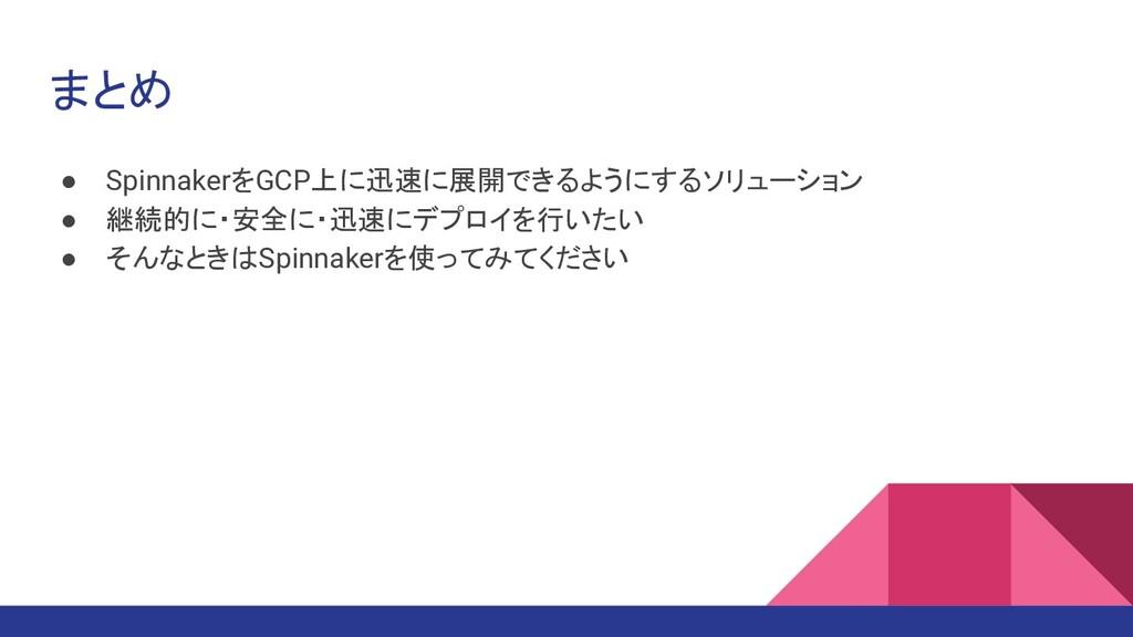 まとめ ● SpinnakerをGCP上に迅速に展開できるようにするソリューション ● 継続的...