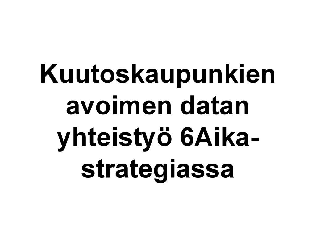 Kuutoskaupunkien avoimen datan yhteistyö 6Aika-...