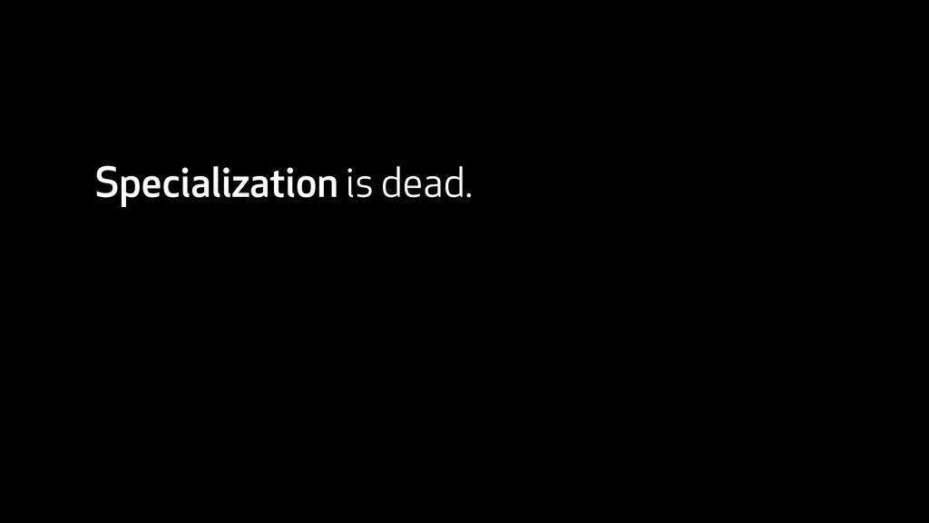 Specialization is dead.