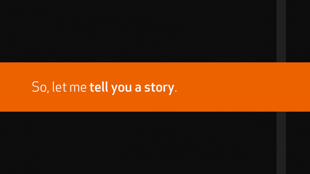 So, let me tell you a story.