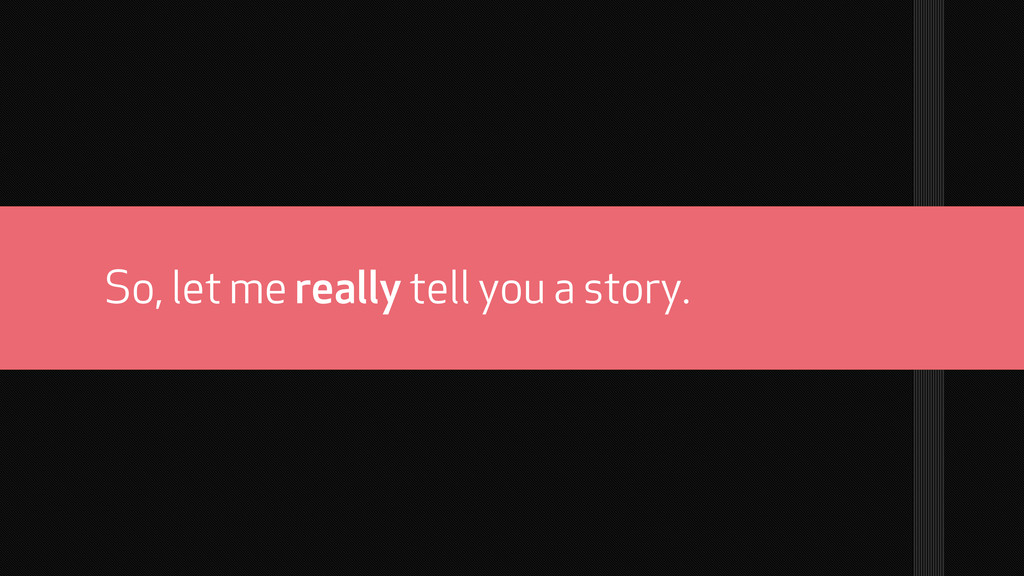 So, let me really tell you a story.
