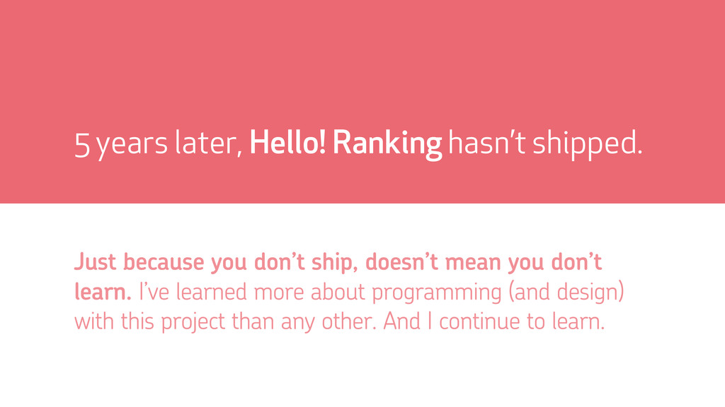 5 years later, Hello! Ranking hasn't shipped. J...