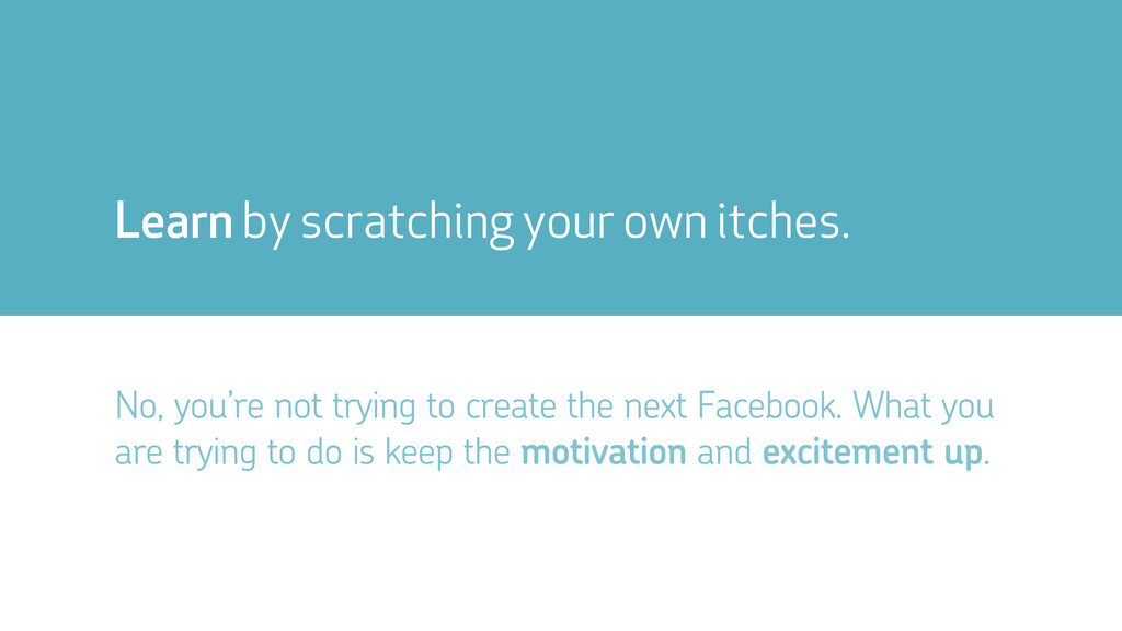 Learn by scratching your own itches. No, you're...