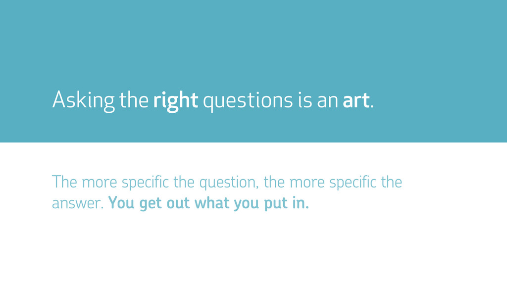 Asking the right questions is an art. The more ...