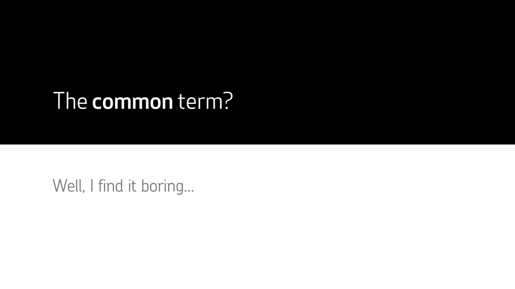 The common term? Well, I find it boring...