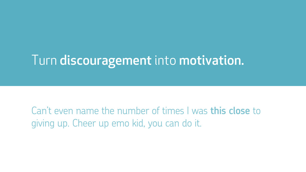 Turn discouragement into motivation. Can't even...