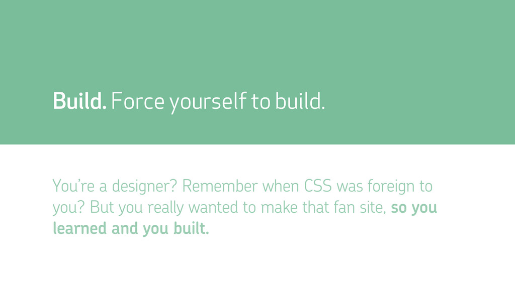 Build. Force yourself to build. You're a design...