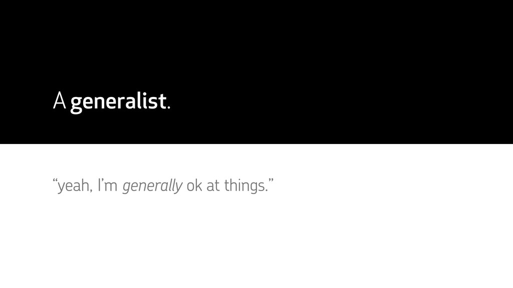 "A generalist. ""yeah, I'm generally ok at things..."