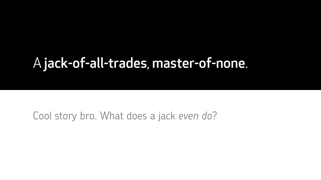 A jack-of-all-trades, master-of-none. Cool stor...