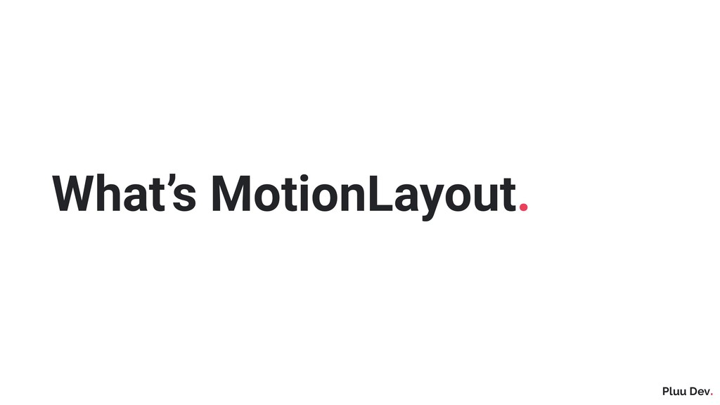 Pluu Dev. What's MotionLayout.