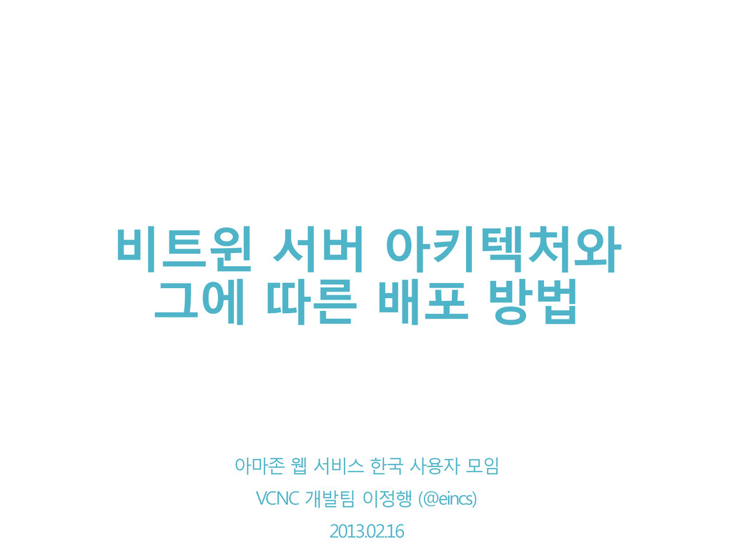 비트윈 서버 아키텍처와 그에 따른 배포 방법 VCNC 개발팀 이정행 2013.02.1...