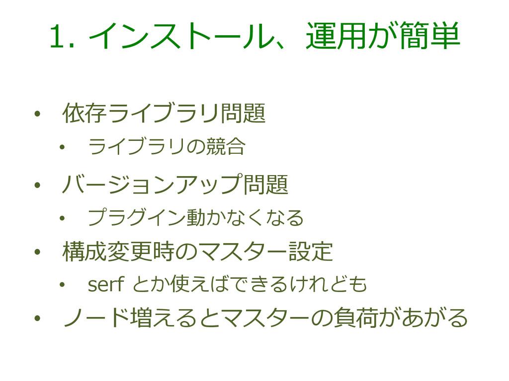 1. インストール、運⽤用が簡単 • 依存ライブラリ問題 • ライブラリの競合 • バ...