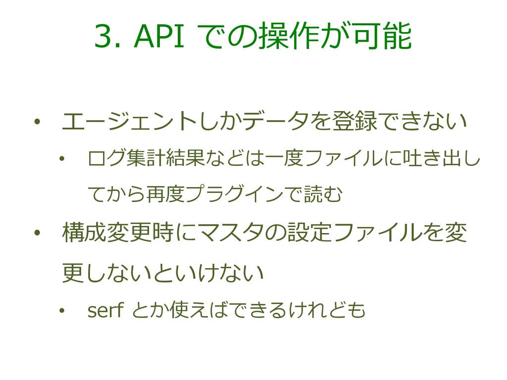3. API での操作が可能 • エージェントしかデータを登録できない • ログ集計結...