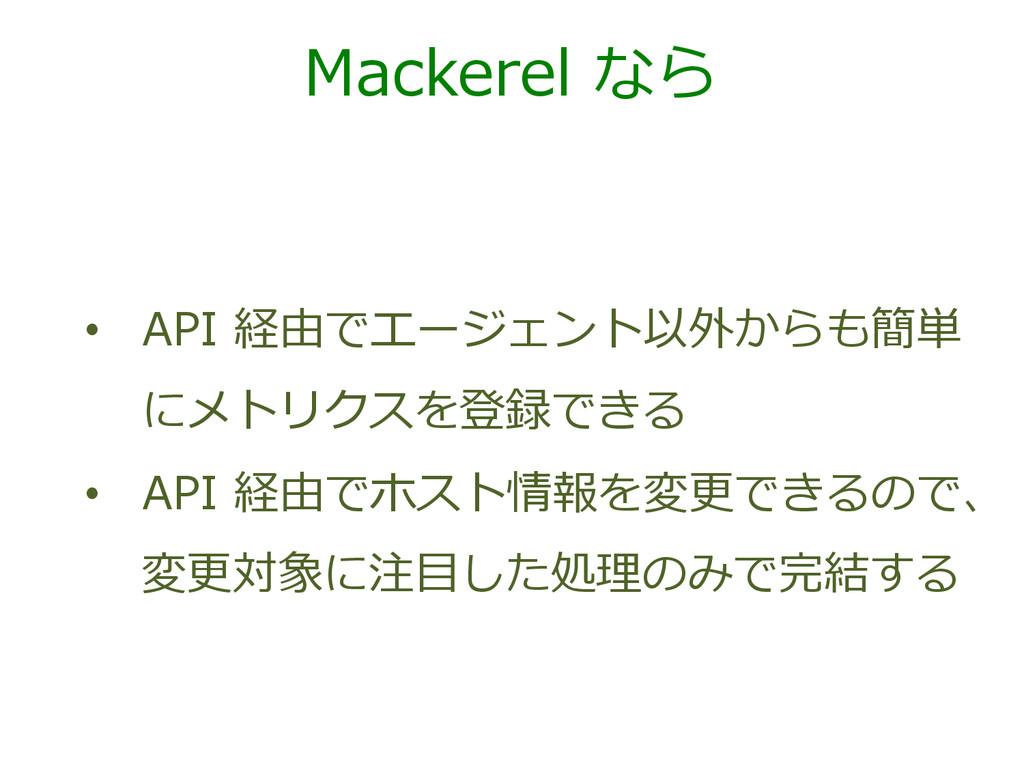Mackerel なら • API 経由でエージェント以外からも簡単 にメトリクスを登録...