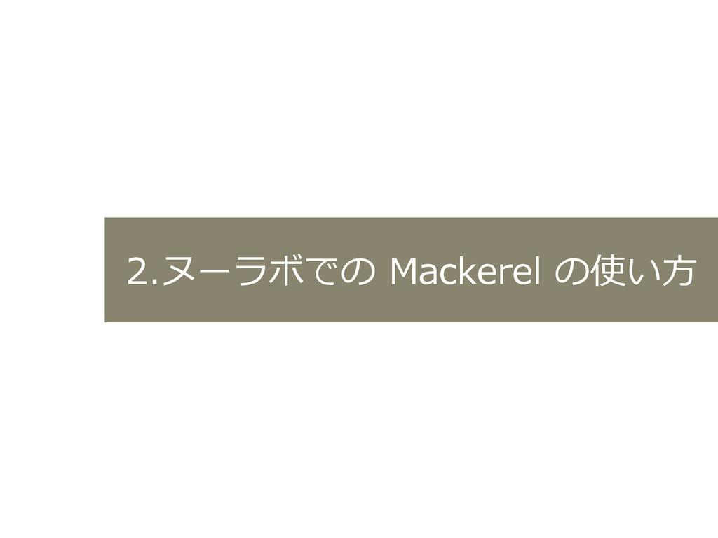 2.ヌーラボでの Mackerel の使い⽅方