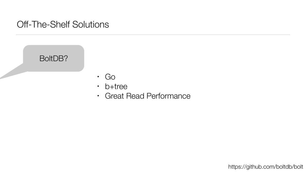 Off-The-Shelf Solutions BoltDB? • Go • b+tree •...